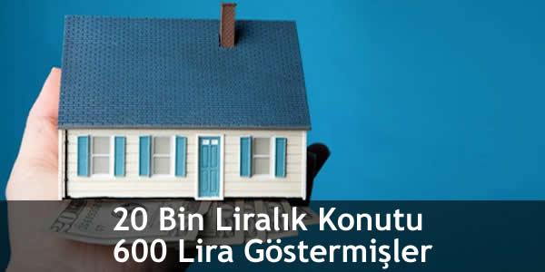 20 Bin Liralık Konutu 600 Lira Göstermişler