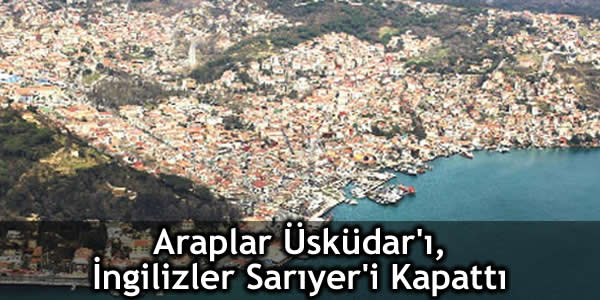 Araplar Boğaz'da Üsküdar'ı İngilizler Sarıyer'i Kapattı