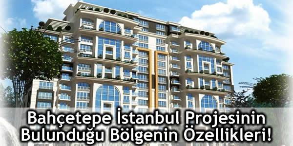 Bahçetepe İstanbul Projesinin Bulunduğu Bölgenin Özellikleri!