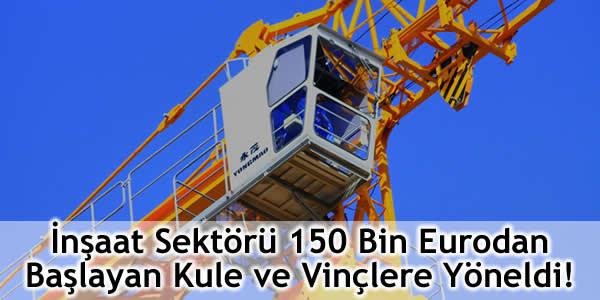 İnşaat Sektörü 150 Bin Eurodan Başlayan Kule ve Vinçlere Yöneldi!