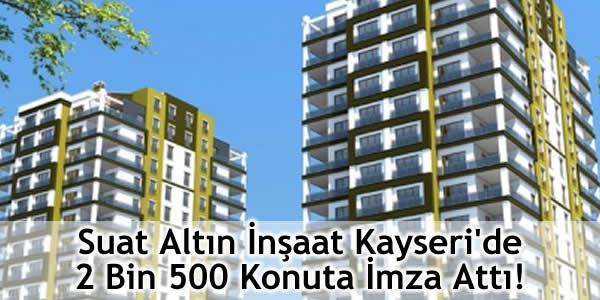 Suat Altın İnşaat Kayseri'de 2 Bin 500 Konuta İmza Attı!