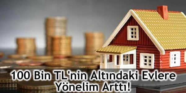 100 Bin TL'nin Altındaki Evlere Yönelim Arttı!