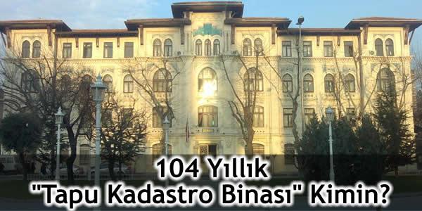 """104 Yıllık """"Tapu Kadastro Binası"""" Kimin?"""