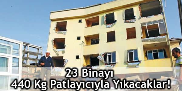 23 Binayı 440 Kg Patlayıcıyla Yıkacaklar!