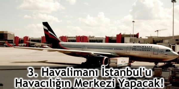 3. Havalimanı İstanbul'u Havacılığın Merkezi Yapacak!