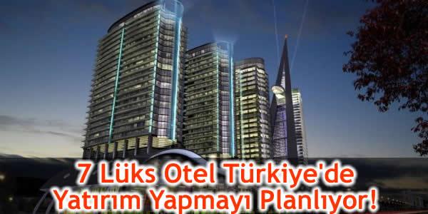 7 Lüks Otel Türkiye'de Yatırım Yapmayı Planlıyor!