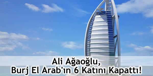 Ali Ağaoğlu, Burj El Arab'ın 6 Katını Kapattı!