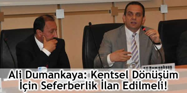Ali Dumankaya: Kentsel Dönüşüm İçin Seferberlik İlan Edilmeli!