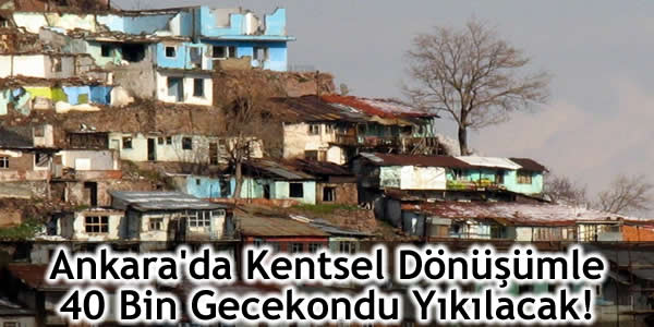 Ankara'da Kentsel Dönüşümle 40 Bin Gecekondu Yıkılacak!