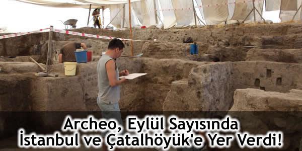 Archeo, Eylül Sayısında İstanbul ve Çatalhöyük'e Yer Verdi!