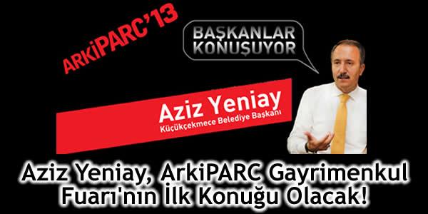 Aziz Yeniay, ArkiPARC Gayrimenkul Fuarı'nın İlk Konuğu Olacak!