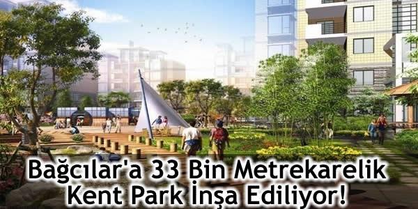 Bağcılar'a 33 Bin Metrekarelik Kent Park İnşa Ediliyor!