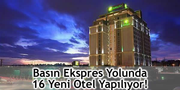 Basın Ekspres Yolunda 16 Yeni Otel Yapılıyor!