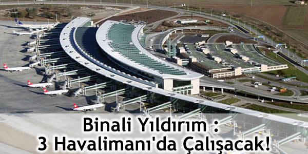 Binali Yıldırım : 3 Havalimanı'da Çalışacak!