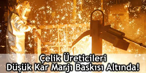 Çelik Üreticileri Düşük Kar Marjı Baskısı Altında!