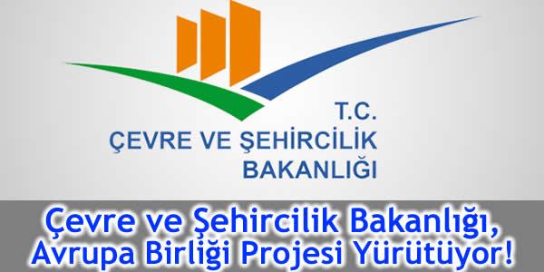 Çevre ve Şehircilik Bakanlığı, Avrupa Birliği Projesi Yürütüyor!