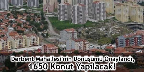 Derbent Mahallesi'nin Dönüşümü Onaylandı, 1650 Konut Yapılacak!