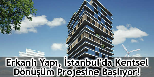 Erkanlı Yapı İstanbul'da Kentsel Dönüşüm Projesine Başlıyor!