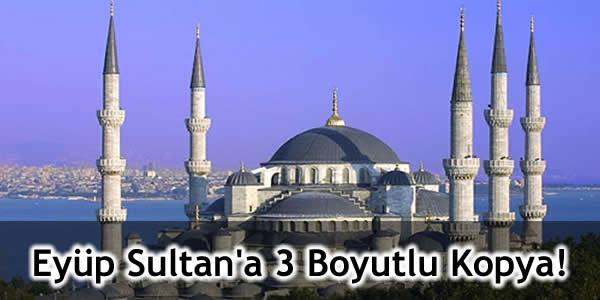 Eyüp Sultan'a 3 Boyutlu Kopya!