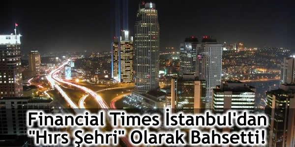 "Financial Times İstanbul'dan ""Hırs Şehri"" Olarak Bahsetti!"