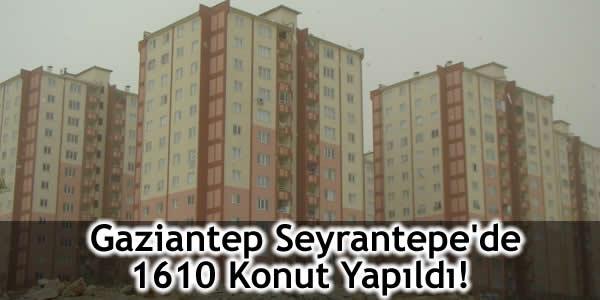 Gaziantep Seyrantepe'de 1610 Konut Yapıldı!