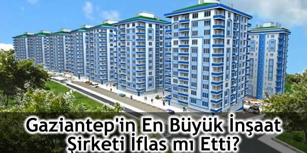 Gaziantep'in En Büyük İnşaat Şirketi İflas mı Etti?