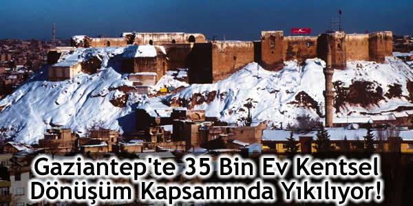 Gaziantep'te 35 Bin Ev Kentsel Dönüşüm Kapsamında Yıkılıyor!