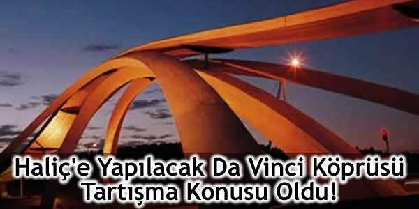 Haliç'e Yapılacak Da Vinci Köprüsü Tartışma Konusu Oldu!