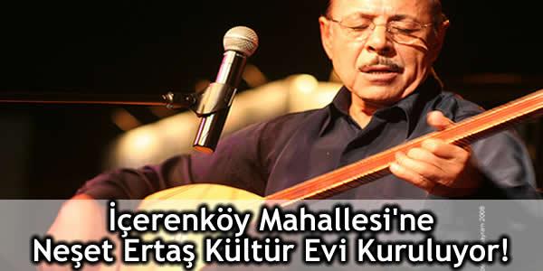 İçerenköy Mahallesi'ne Neşet Ertaş Kültür Evi Kuruluyor!