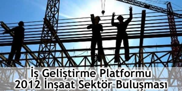 İş Geliştirme Platformu 2012 İnşaat Sektör Buluşması Gerçekleşti!
