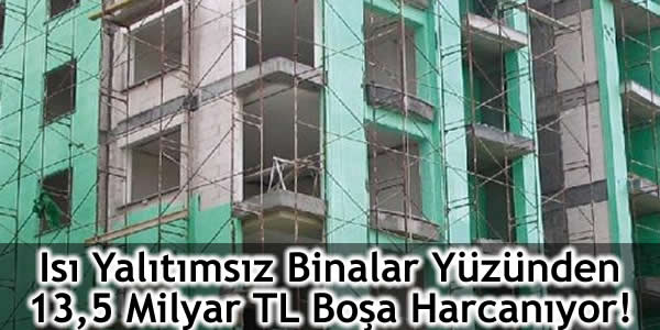 Isı Yalıtımsız Binalar Yüzünden 13,5 Milyar TL Boşa Harcanıyor!