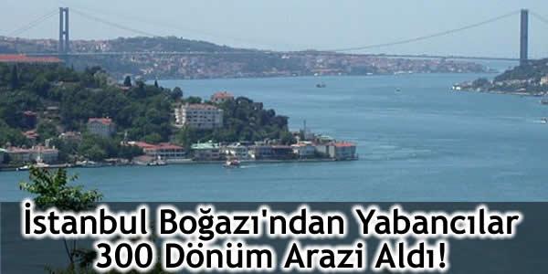 İstanbul Boğazı'ndan Yabancılar 300 Dönüm Arazi Aldı!