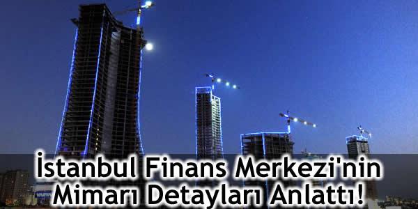 İstanbul Finans Merkezi'nin Mimarı Detayları Anlattı!