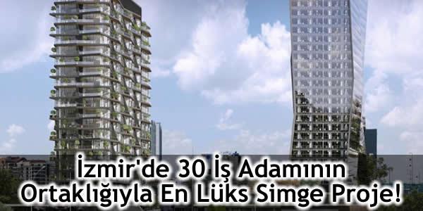 İzmir'de 30 İş Adamının Ortaklığıyla En Lüks Simge Proje!