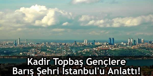 Kadir Topbaş Gençlere Barış Şehri İstanbul'u Anlattı!