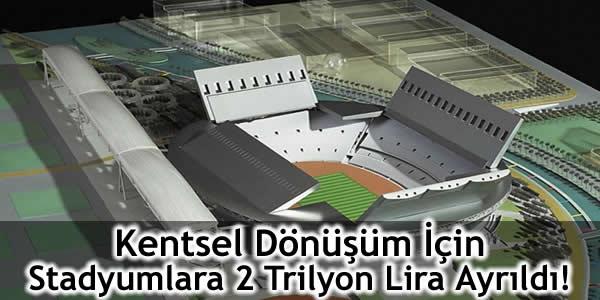 Kentsel Dönüşüm İçin Stadyumlara 2 Trilyon Lira Ayrıldı!