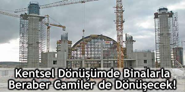 Kentsel Dönüşümde Binalarla Beraber Camiler de Dönüşecek!