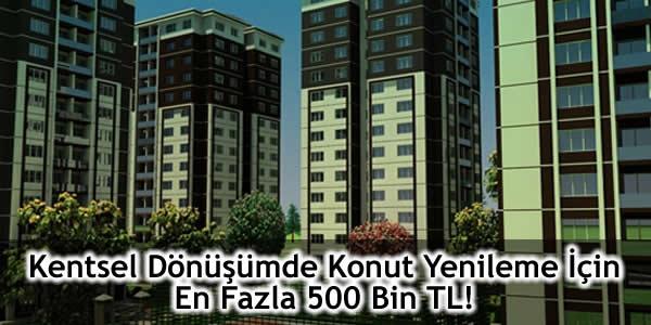 Çevre Ve Şehircilik Bakanlığı, kentsel dönüşüm, Konut yenileme için en fazla 500 bin TL, kentsel dönüşüm