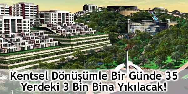 Kentsel Dönüşümle Bir Günde 35 Yerdeki 3 Bin Bina Yıkılacak!