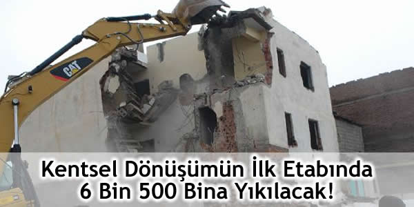 Kentsel Dönüşümün İlk Etabında 6 Bin 500 Bina Yıkılacak!