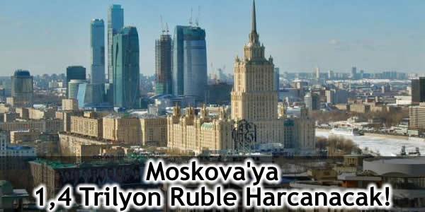 Moskova'ya 1,4 Trilyon Ruble Harcanacak!