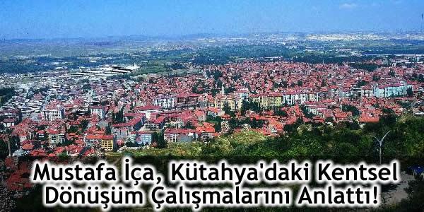 5393 sayılı yasa, 6306 sayılı yasa, kentsel dönüşüm, Kütahya Belediye Başkanı Mustafa İça, kütahya kentsel dönüşüm çalışmaları, kütahya kentsel dönüşümü