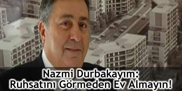 Nazmi Durbakayım: Ruhsatını Görmeden Ev Almayın!