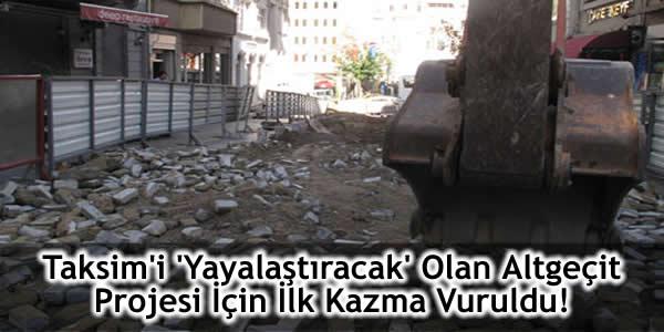 Taksim'i 'Yayalaştıracak' Olan Altgeçit Projesi İçin İlk Kazma Vuruldu!