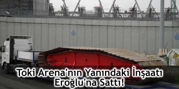 Toki Arena'nın Yanındaki İnşaatı Eroğlu'na Sattı!