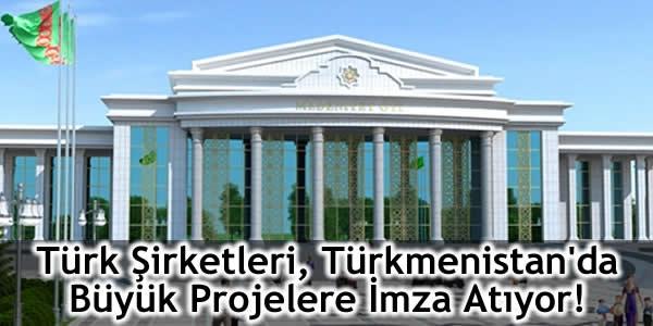 Türk Şirketleri, Türkmenistan'da Büyük Projelere İmza Atıyor!