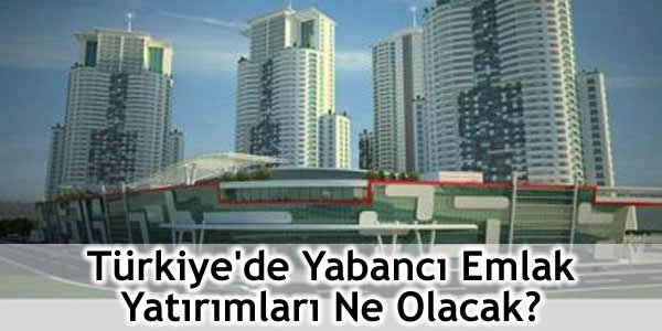 Türkiye'de Yabancı Emlak Yatırımları Ne Olacak?