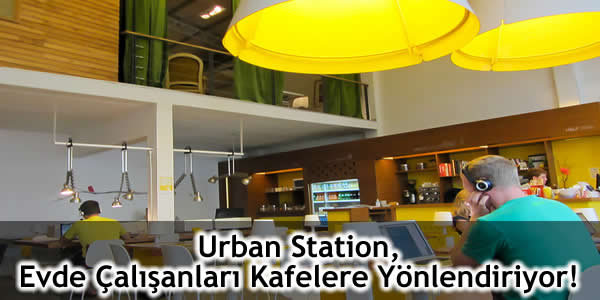 Urban Station Evde Çalışanları Kafelere Yönlendiriyor!