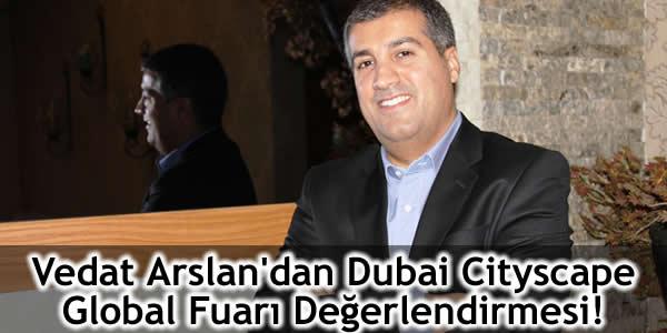 Vedat Arslan'dan Dubai Cityscape Global Fuarı Değerlendirmesi!