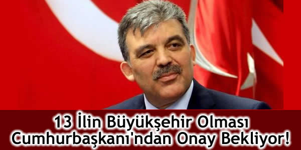 13 İlin Büyükşehir Olması Cumhurbaşkanı'ndan Onay Bekliyor!
